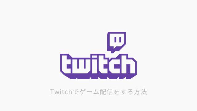 Twitchでゲーム配信をする方法